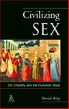 Civilizing Sex : On Chastity and the Common Good, Riley, Patrick, 0567087662