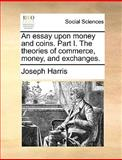 An Essay upon Money and Coins Part I the Theories of Commerce, Money, and Exchanges, Joseph Harris, 1170417663