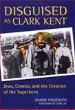 Disguised as Clark Kent : Jews, Comics, and the Creation of the Superhero, Fingeroth, Danny, 0826417671