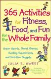 365 Activities for Fitness, Food, and Fun for the Whole Family : Super Sports, Great Games, Exciting Experiments and Nutrition Nuggets, Sweet, Julia E., 0809297671