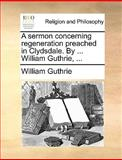 A Sermon Concerning Regeneration Preached in Clydsdale by William Guthrie, William Guthrie, 1140807676