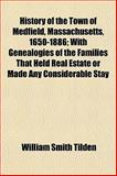 History of the Town of Medfield, Massachusetts, 1650-1886; with Genealogies of the Families That Held Real Estate or Made Any Considerable Stay, William Smith Tilden, 1154737675