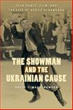 The Showman and the Ukrainian Cause : Folk Dance, Film, and the Life of Vasile Avramenko, Martynowych, Orest T., 0887557686