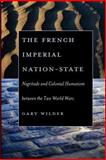 The French Imperial Nation-State : Negritude and Colonial Humanism Between the Two World Wars, Wilder, Gary, 0226897680