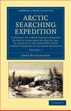 Arctic Searching Expedition : A Journal of a Boat-Voyage Through Rupert's Land and the Arctic Sea, in Search of the Discovery Ships under Command of Sir John Franklin, Richardson, John, 1108057683