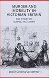 Murder and Morality in Victorian Britain : The Story of Madeleine Smith, Gordon, Eleanor and Nair, Gwyneth, 0719077680