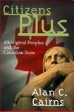 Citizens Plus : Aboriginal Peoples and the Canadian State, Cairns, Alan C. and Cairns, Alan, 0774807687