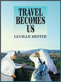 Travel Becomes Us, Lucille Hintze, 1418467685