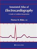 Annotated Atlas of Electrocardiography : A Guide to Confident Interpretation, Blake, Thomas M., 0896037681