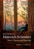 Becoming Heinrich Schenker : Music Theory and Ideology, Morgan, Robert P., 1107067693
