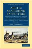 Arctic Searching Expedition : A Journal of a Boat-Voyage Through Rupert's Land and the Arctic Sea, in Search of the Discovery Ships under Command of Sir John Franklin, Richardson, John, 1108057691