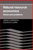 Natural Resource Economics : Notes and Problems, Conrad, Jon M. and Clark, Colin Whitcomb, 0521337690