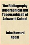 The Bibliography [Biographical and Topographical] of Ackworth School, John Howard Nodal, 1154637697