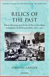 Relics of the Past : The Collecting and Studying of Pre-Columbian Antiquities in Peru and Chile, 1837 - 1911, Gänger, Stefanie, 0199687692
