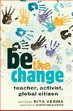 Be the Change : Teacher, Activist, Global Citizen, Verma, Rita, 1433107694