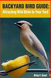 Backyard Bird Guide: Attracting Wild Birds to Your Yard, Brian Grant, 1495947696