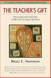 The Teacher's Gift : Discovering and Using Your Core Gift to Inspire and Heal, Anderson, Bruce E., 0977387704