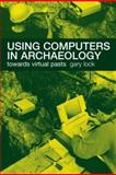Using Computers in Archaeology : Towards Virtual Pasts, Lock, Gary, 0415167701