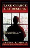 Take Charge - Get Results : A Simple Approach to the Principles of Success, Morse, George J., 0977487709