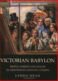 Victorian Babylon : People, Streets and Images in Nineteenth-Century London, Nead, Lynda, 0300107706