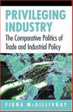 Privileging Industry : The Comparative Politics of Trade and Industrial Policy, McGillivray, Fiona, 0691027706
