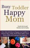 Busy Toddler, Happy Mom, Gayle Jervis and Kristen Jervis Cacka, 1484017706