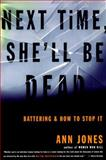 Next Time She'll Be Dead : Battering and How to Stop It, Jones, Ann, 0807067717