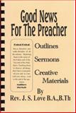 Good News for the Preacher : Outlines, Sermons, Creative Materials, Love, Rev. James S., 0982277725