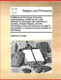 A Defence of the Essay of Human Understanding, Written by Mr Lock Wherein Its Principles with Reference to Morality, Reveal'D Religion, and the Immo, Catharine Trotter, 1140867725