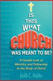Is This What Church Was Meant to Be?, Keith C. Hubbs, 0595147720