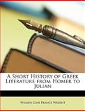 A Short History of Greek Literature from Homer to Julian, Cave France W Wilmer Cave France Wright, 1148007725