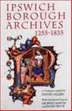 Ipswich Borough Archives, 1255-1835 : A Catalogue, Allen, David, 0851157726