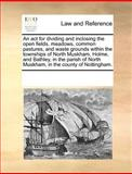 An Act for Dividing and Inclosing the Open Fields, Meadows, Common Pastures, and Waste Grounds Within the Townships of North Muskham, Holme, and Bathl, See Notes Multiple Contributors, 1170287727