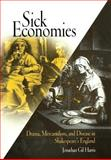 Sick Economies : Drama, Mercantilism, and Disease in Shakespeare's England, Harris, Jonathan Gil, 0812237730