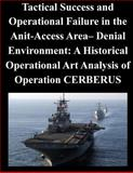 Tactical Success and Operational Failure in the Anit-Access Area- Denial Environment: a Historical Operational Art Analysis of Operation CERBERUS, Naval War Naval War College, 1500577731