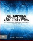 Enterprise Applications Administration : The Definitive Guide to Implementation and Operations, Faircloth, Jeremy, 0124077730
