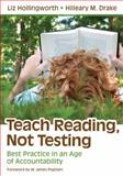 Teach Reading, Not Testing : Best Practice in an Age of Accountability, Hollingworth, Liz and Drake, Hilleary M. (Michele), 1412997739