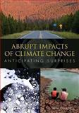 Abrupt Impacts of Climate Change : Anticipating Surprises, Committee on Understanding and Monitoring Abrupt Climate Change and Its Impacts and Board on Atmospheric Sciences and Climate, 0309287731