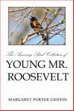 The Amazing Bird Collection of Young Mr. Roosevelt, Margaret Porter Griffin, 1499037732