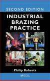 Industrial Brazing Practice, Second Edition, Philip Roberts, 1466567740