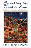 Speaking the Truth in Love : Prophetic Preaching to a Broken World, Wogaman, J. Philip, 0664257747
