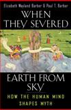 When They Severed Earth from Sky : How the Human Mind Shapes Myth, Barber, Elizabeth Wayland and Barber, Paul T., 0691127743