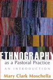 Ethnography As a Pastoral Practice : An Introduction, Moschella, Mary Clark, 0829817743