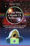 So You Want a Meade LX Telescope! : How to Select and Use the LX200 and Other High-End Models, Harris, Lawrence, 1441917748