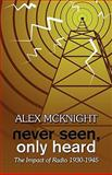 Never Seen, Only Heard : The Impact of Radio 1930-1945, McKnight, Alex, 1604747749