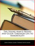 The Young Man's Friend and Guide Through Life to Immortality, John Angell James and Thomas Smith James, 1141907747