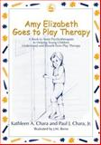 Amy Elizabeth Goes to Play Therapy, Kathleen A. Chara and Paul J. Chara, 1843107759