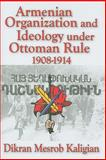 Armenian Organization and Ideology under Ottoman Rule : 1908-1914, Kaligian, Dikran Mesrob, 1412807751
