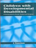 Children with Developmental Disabilities : A Training Guide for Parents, Teachers and Caregivers, Venkatesan, S., 076199775X