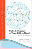 The Cost of Inaction for Young Children Globally : Workshop Summary, Forum on Investing in Young Children Globally, Youth, and Families Board on Children, Board on Global Health, Institute of Medicine, National Research Council, 0309307759